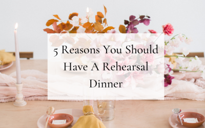 5 Reasons Why You Should Have a Rehearsal Dinner